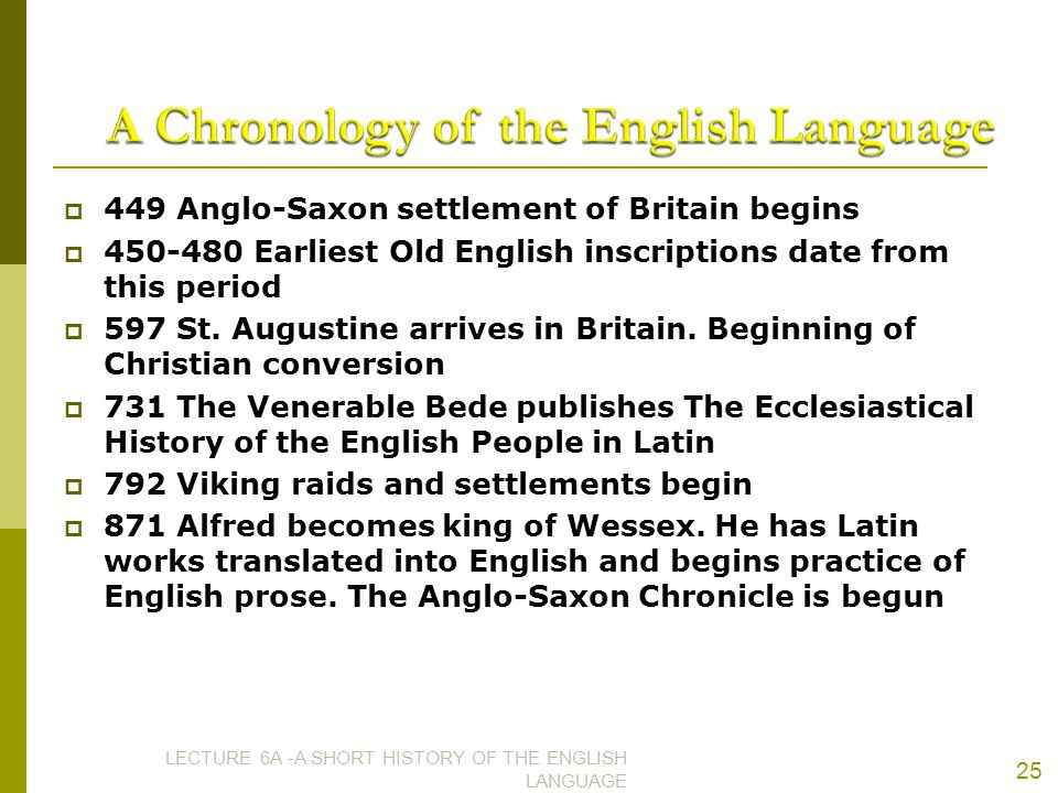  449 Anglo-Saxon settlement of Britain begins  450-480 Earliest Old English inscriptions date from this period  597 St. Augustine arrives in Britai