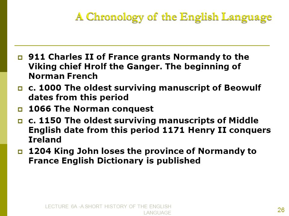  911 Charles II of France grants Normandy to the Viking chief Hrolf the Ganger. The beginning of Norman French  c. 1000 The oldest surviving manuscr