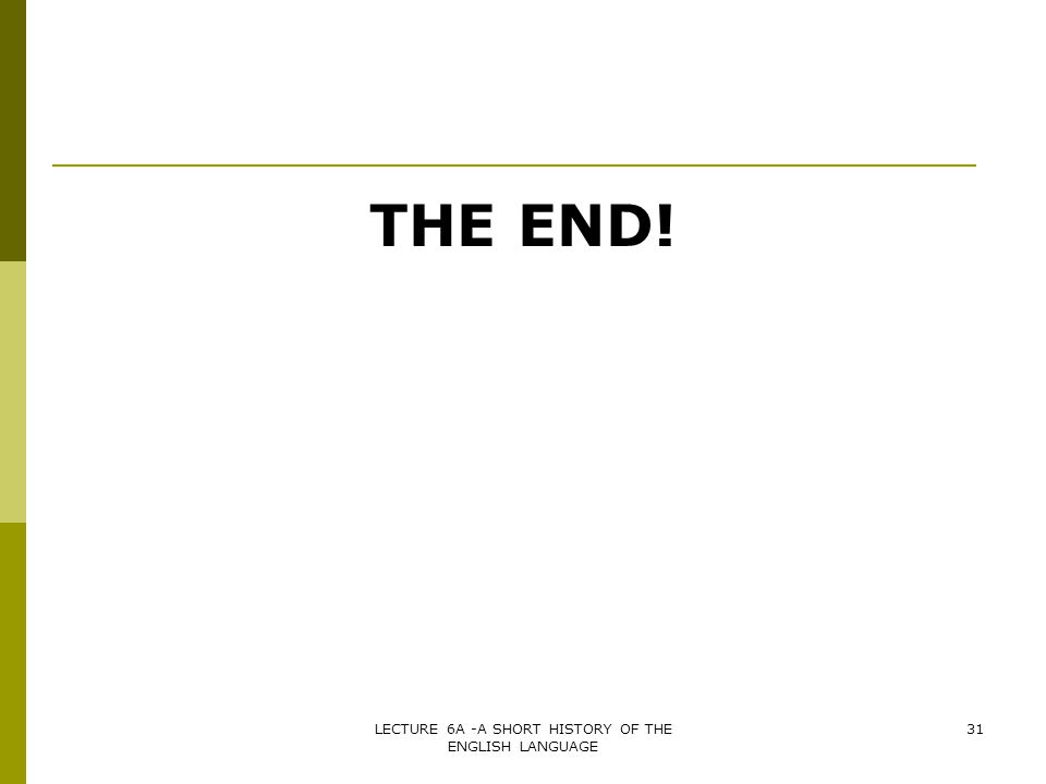 THE END! 31LECTURE 6A -A SHORT HISTORY OF THE ENGLISH LANGUAGE