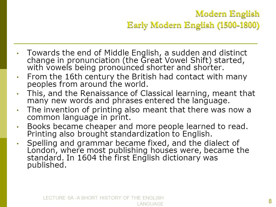 Towards the end of Middle English, a sudden and distinct change in pronunciation (the Great Vowel Shift) started, with vowels being pronounced shorter