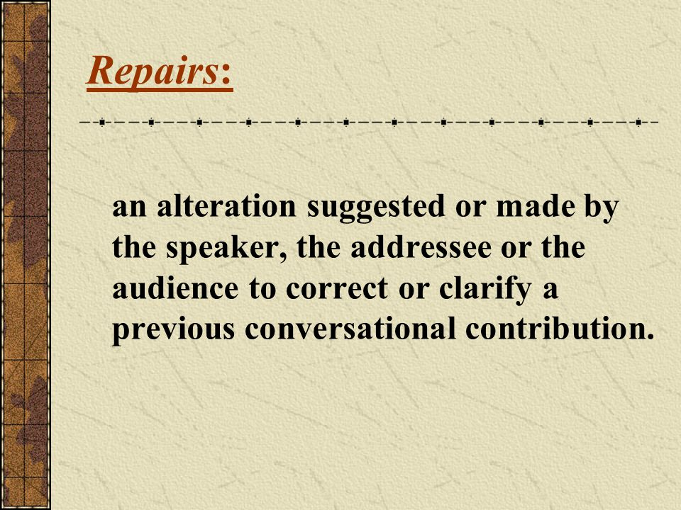 Repairs: an alteration suggested or made by the speaker, the addressee or the audience to correct or clarify a previous conversational contribution.