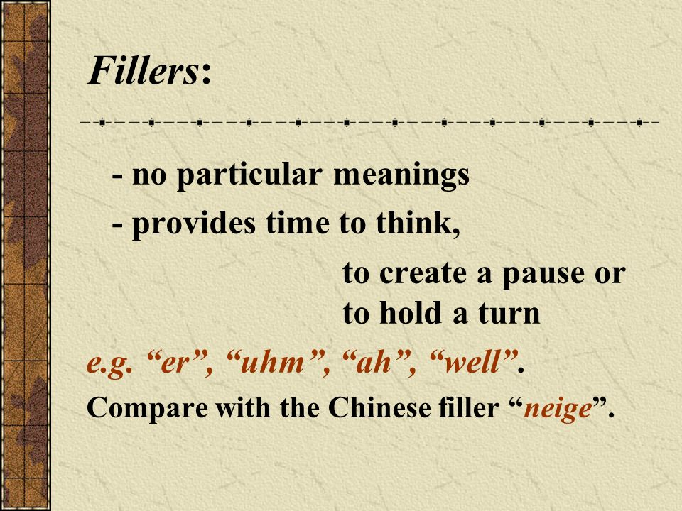 Fillers: - no particular meanings - provides time to think, to create a pause or to hold a turn e.g.