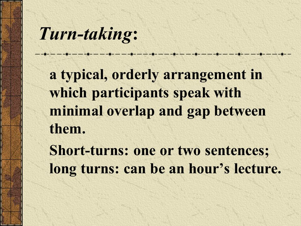 Turn-taking: a typical, orderly arrangement in which participants speak with minimal overlap and gap between them.