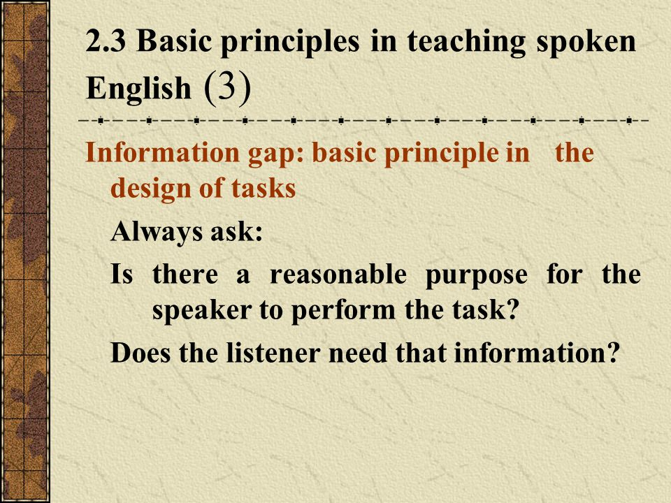 2.3 Basic principles in teaching spoken English (3) Information gap: basic principle in the design of tasks Always ask: Is there a reasonable purpose for the speaker to perform the task.