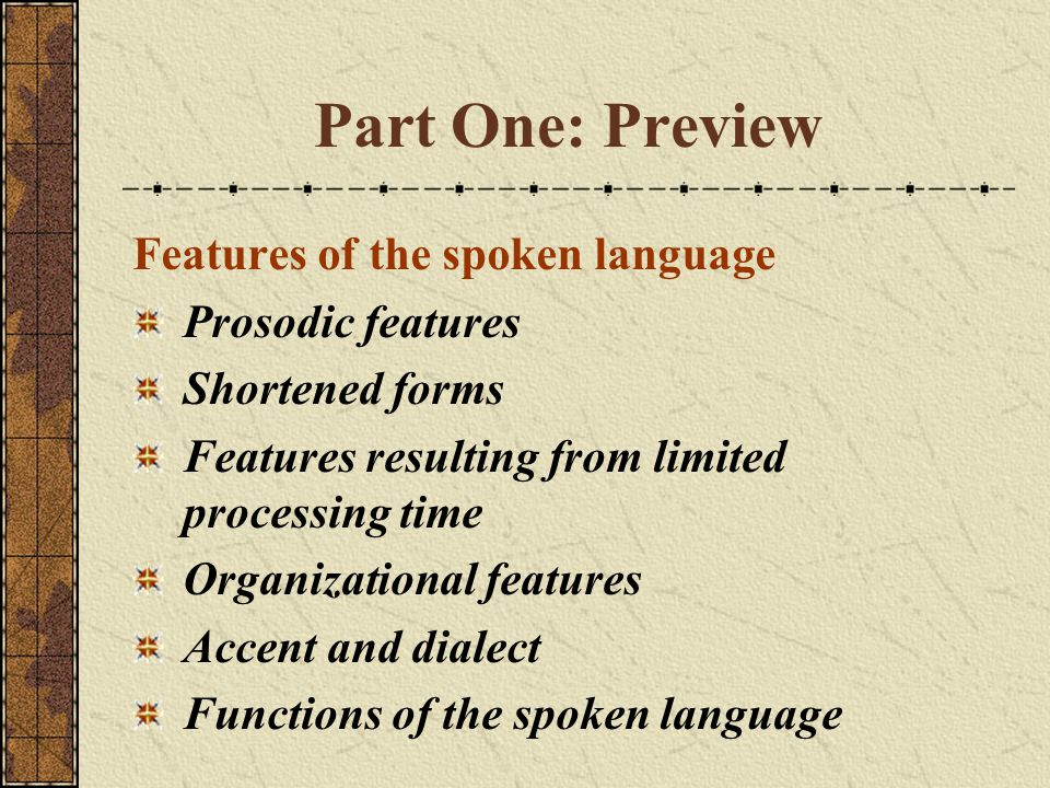 Part One: Preview Features of the spoken language Prosodic features Shortened forms Features resulting from limited processing time Organizational features Accent and dialect Functions of the spoken language