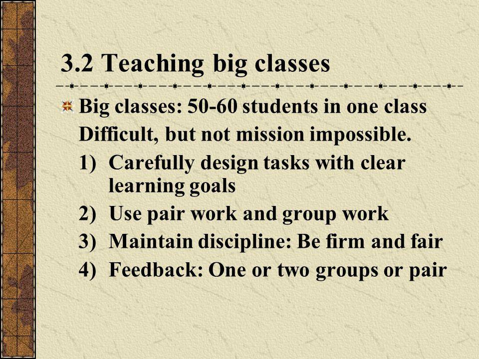 3.2 Teaching big classes Big classes: 50-60 students in one class Difficult, but not mission impossible.