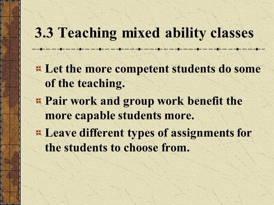 3.3 Teaching mixed ability classes Let the more competent students do some of the teaching.