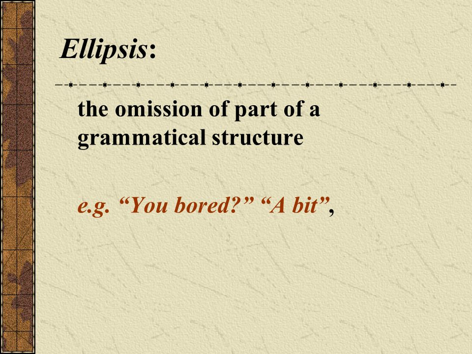 Ellipsis: the omission of part of a grammatical structure e.g. You bored? A bit ,