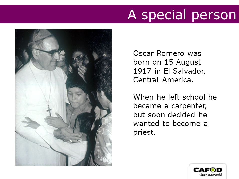 A special person Oscar Romero was born on 15 August 1917 in El Salvador, Central America.