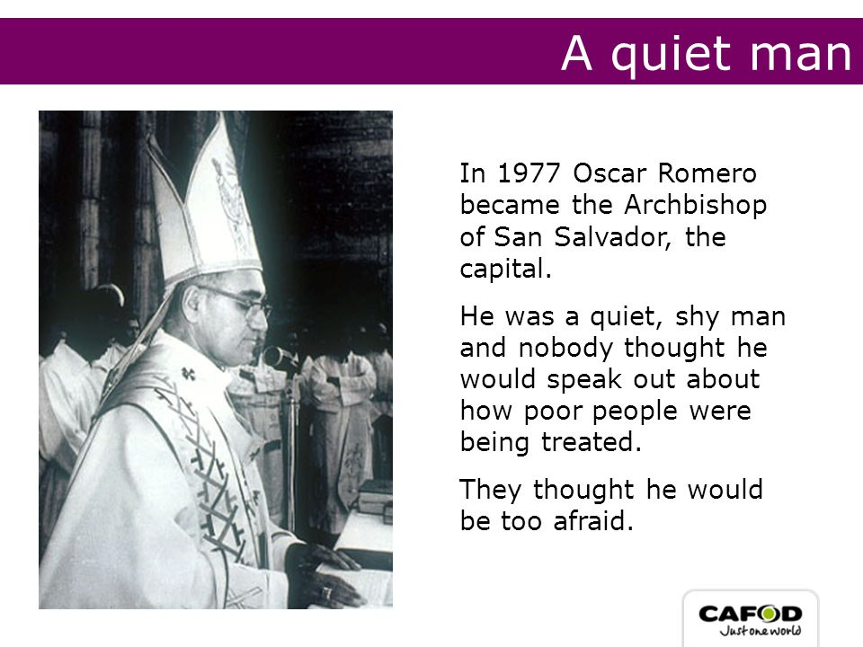 A quiet man In 1977 Oscar Romero became the Archbishop of San Salvador, the capital.