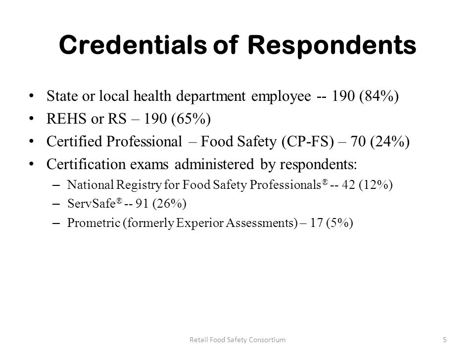 Credentials of Respondents State or local health department employee -- 190 (84%) REHS or RS – 190 (65%) Certified Professional – Food Safety (CP-FS) – 70 (24%) Certification exams administered by respondents: – National Registry for Food Safety Professionals ® -- 42 (12%) – ServSafe ® -- 91 (26%) – Prometric (formerly Experior Assessments) – 17 (5%) 5Retail Food Safety Consortium