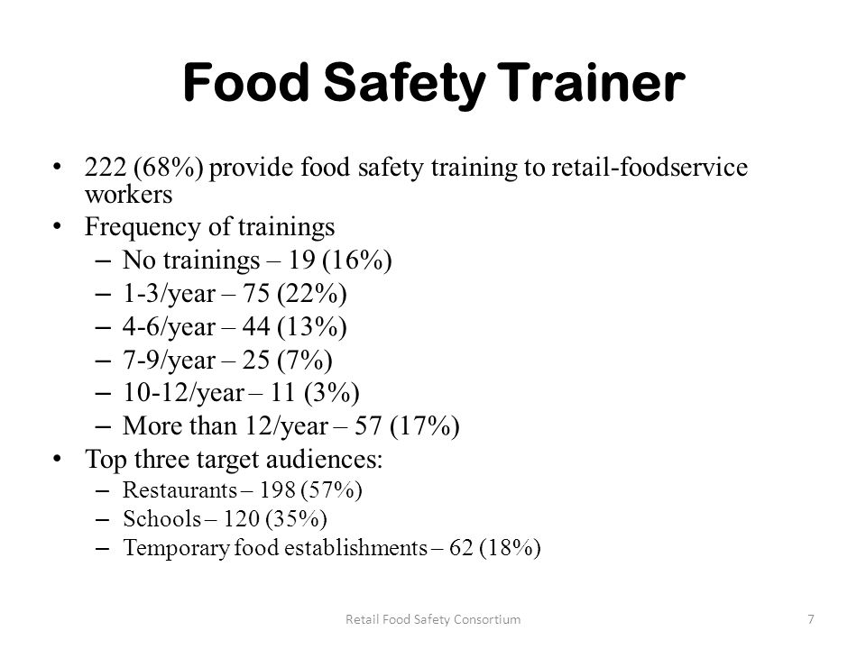 Food Safety Trainer 222 (68%) provide food safety training to retail-foodservice workers Frequency of trainings – No trainings – 19 (16%) – 1-3/year – 75 (22%) – 4-6/year – 44 (13%) – 7-9/year – 25 (7%) – 10-12/year – 11 (3%) – More than 12/year – 57 (17%) Top three target audiences: – Restaurants – 198 (57%) – Schools – 120 (35%) – Temporary food establishments – 62 (18%) 7Retail Food Safety Consortium