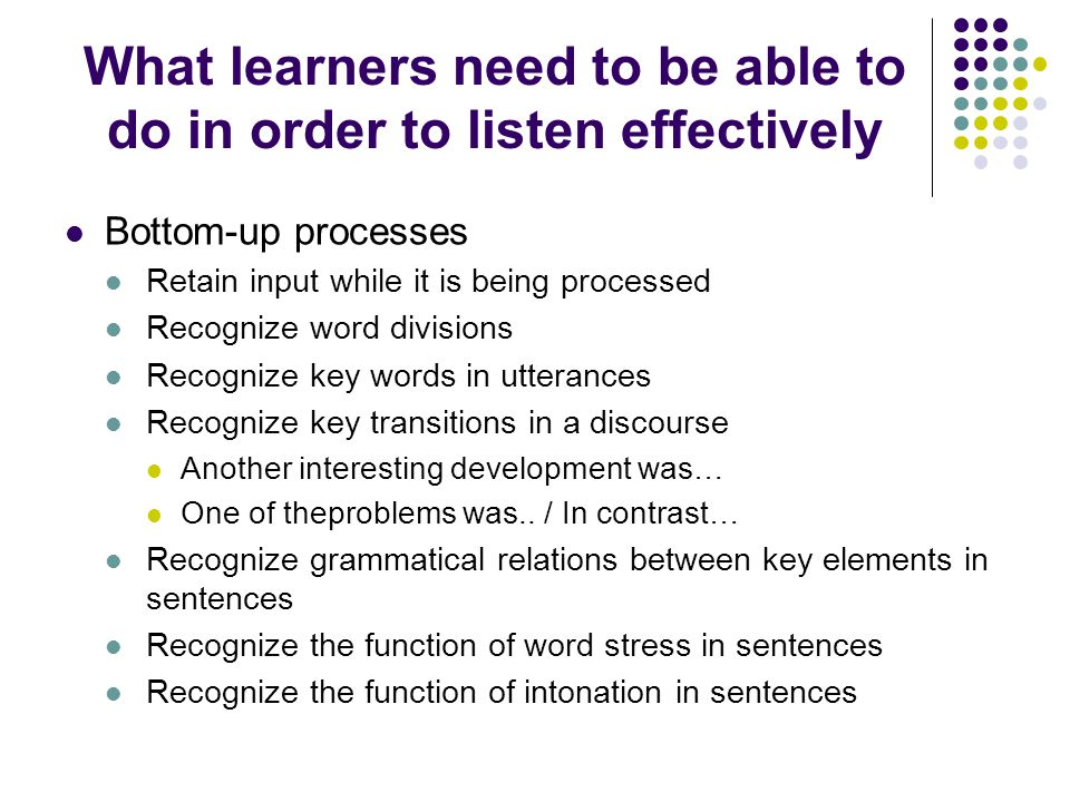 What learners need to be able to do in order to listen effectively Bottom-up processes Retain input while it is being processed Recognize word divisions Recognize key words in utterances Recognize key transitions in a discourse Another interesting development was… One of theproblems was..
