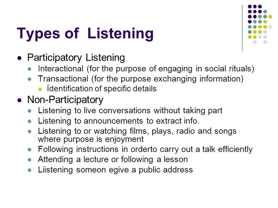 Types of Listening Participatory Listening Interactional (for the purpose of engaging in social rituals) Transactional (for the purpose exchanging information) İdentification of specific details Non-Participatory Listening to live conversations without taking part Listening to announcements to extract info.