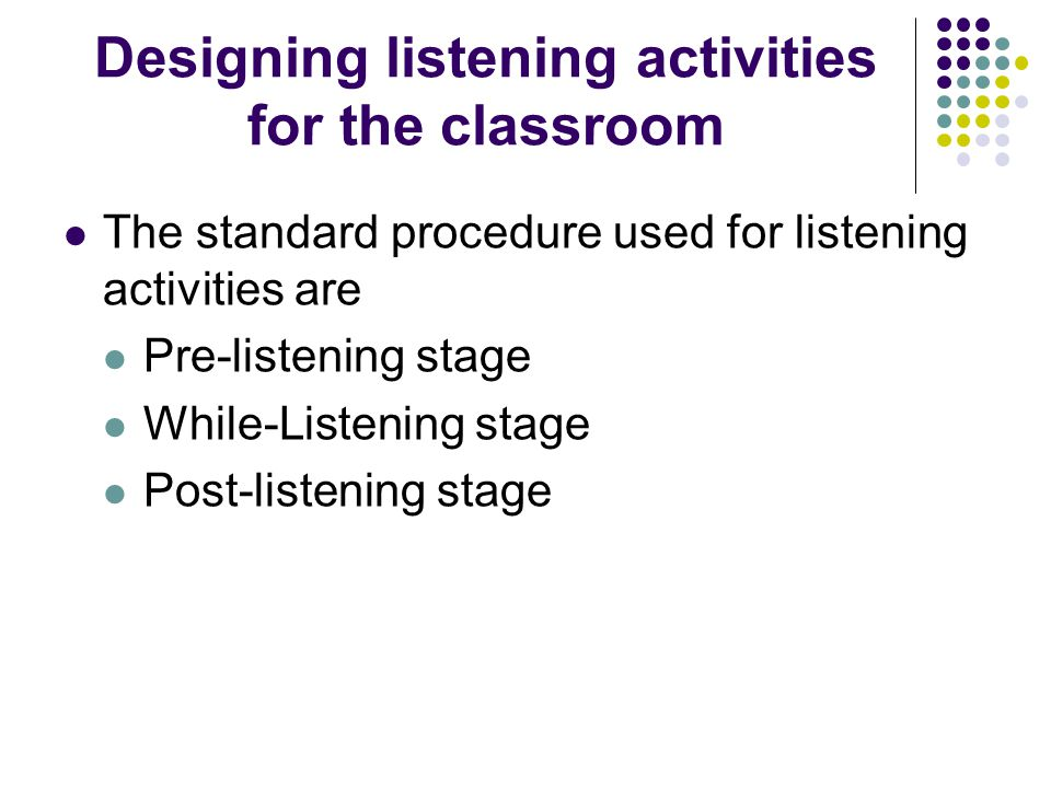 Designing listening activities for the classroom The standard procedure used for listening activities are Pre-listening stage While-Listening stage Post-listening stage