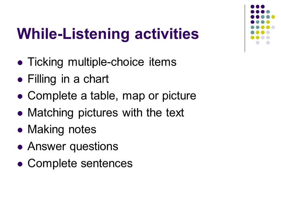While-Listening activities Ticking multiple-choice items Filling in a chart Complete a table, map or picture Matching pictures with the text Making notes Answer questions Complete sentences
