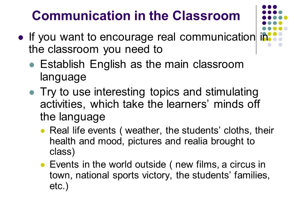 Communication in the Classroom If you want to encourage real communication in the classroom you need to Establish English as the main classroom language Try to use interesting topics and stimulating activities, which take the learners' minds off the language Real life events ( weather, the students' cloths, their health and mood, pictures and realia brought to class) Events in the world outside ( new films, a circus in town, national sports victory, the students' families, etc.)
