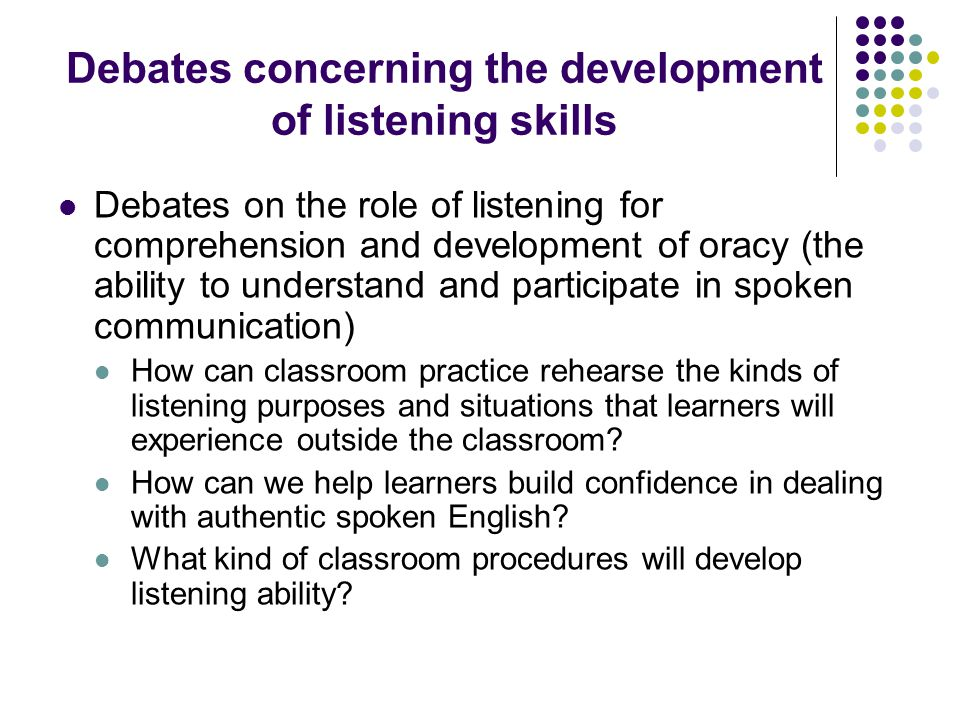 Debates concerning the development of listening skills Debates on the role of listening for comprehension and development of oracy (the ability to understand and participate in spoken communication) How can classroom practice rehearse the kinds of listening purposes and situations that learners will experience outside the classroom.