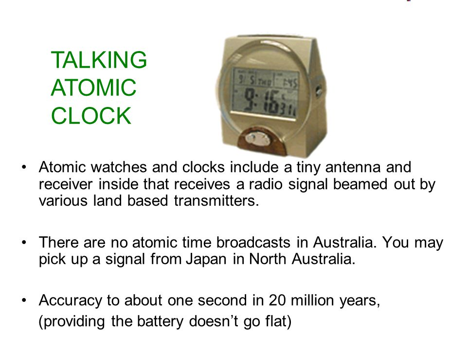 Atomic watches and clocks include a tiny antenna and receiver inside that receives a radio signal beamed out by various land based transmitters.