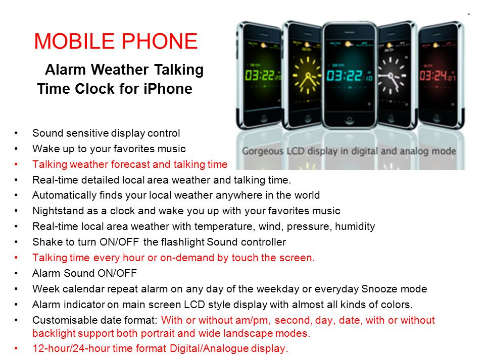 MOBILE PHONE Alarm Weather Talking Time Clock for iPhone Sound sensitive display control Wake up to your favorites music Talking weather forecast and talking time Real-time detailed local area weather and talking time.
