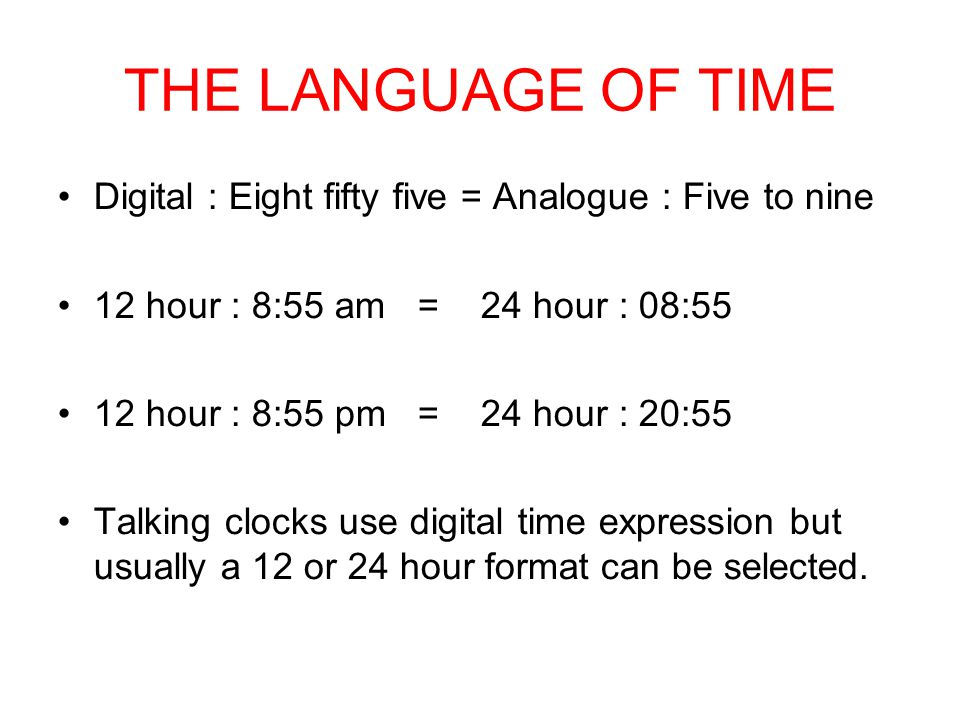 THE LANGUAGE OF TIME Digital : Eight fifty five = Analogue : Five to nine 12 hour : 8:55 am = 24 hour : 08:55 12 hour : 8:55 pm = 24 hour : 20:55 Talking clocks use digital time expression but usually a 12 or 24 hour format can be selected.
