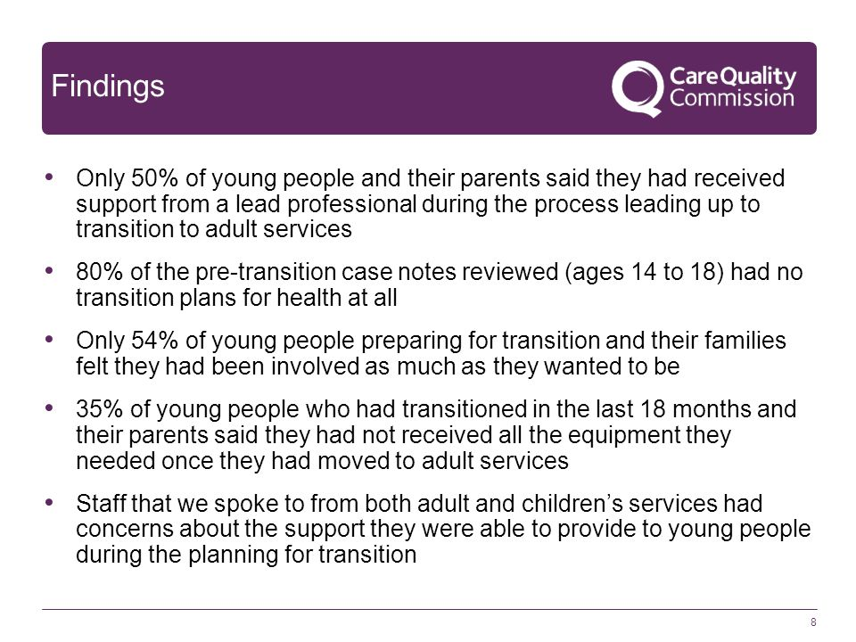 Findings Only 50% of young people and their parents said they had received support from a lead professional during the process leading up to transition to adult services 80% of the pre-transition case notes reviewed (ages 14 to 18) had no transition plans for health at all Only 54% of young people preparing for transition and their families felt they had been involved as much as they wanted to be 35% of young people who had transitioned in the last 18 months and their parents said they had not received all the equipment they needed once they had moved to adult services Staff that we spoke to from both adult and children's services had concerns about the support they were able to provide to young people during the planning for transition 8