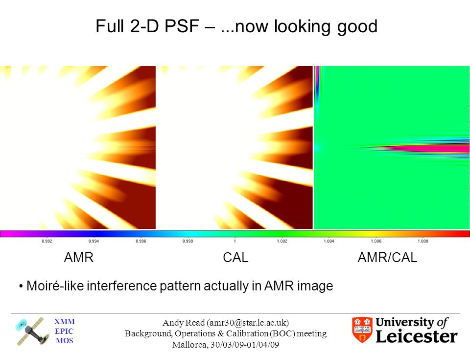 XMM EPIC MOS Andy Read (amr30@star.le.ac.uk)‏ Background, Operations & Calibration (BOC) meeting Mallorca, 30/03/09-01/04/09 Full 2-D PSF –...now looking good AMR CAL AMR/CAL Moiré-like interference pattern actually in AMR image