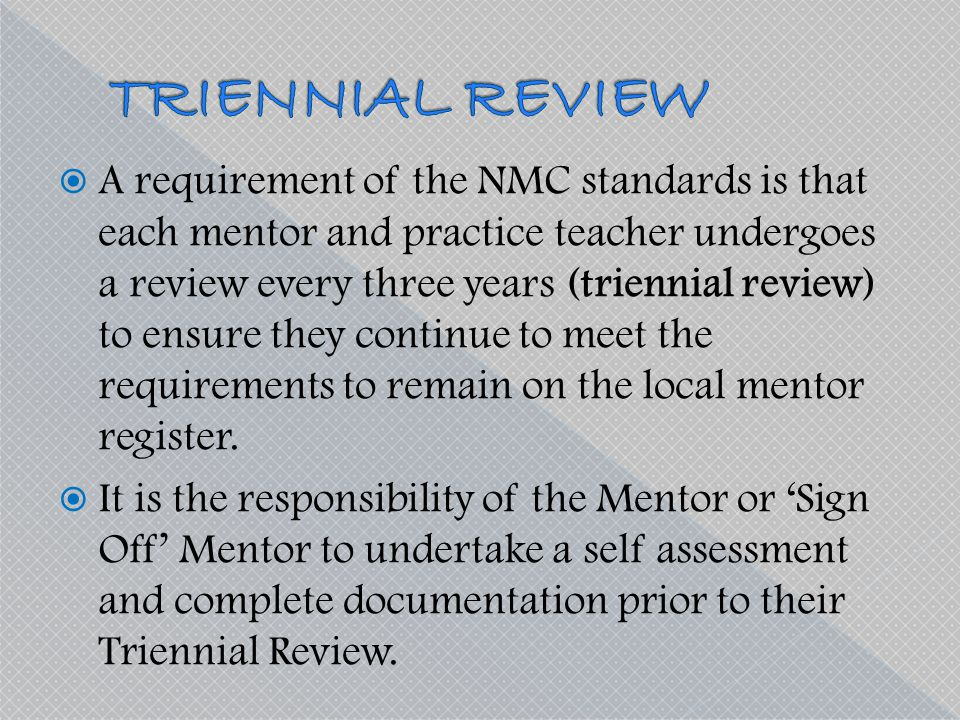  A requirement of the NMC standards is that each mentor and practice teacher undergoes a review every three years (triennial review) to ensure they c