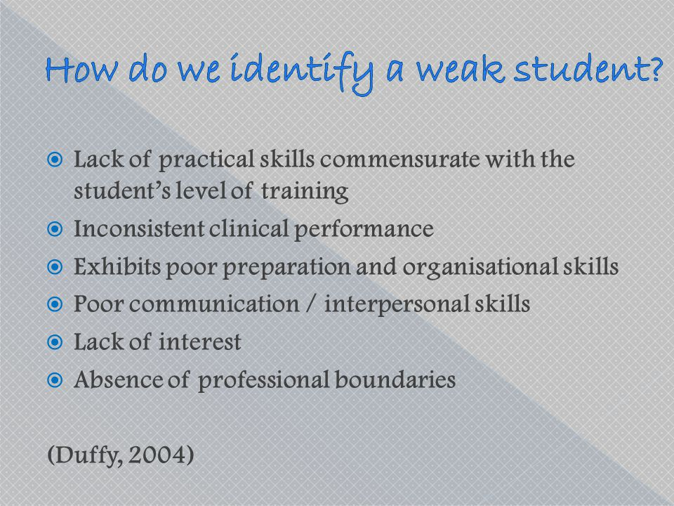  Lack of practical skills commensurate with the student's level of training  Inconsistent clinical performance  Exhibits poor preparation and organ