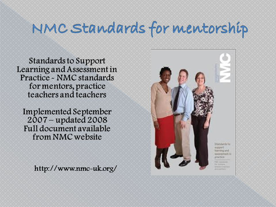 Standards to Support Learning and Assessment in Practice - NMC standards for mentors, practice teachers and teachers Implemented September 2007 – upda