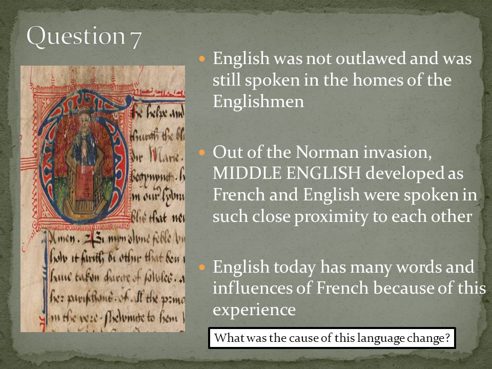 English was not outlawed and was still spoken in the homes of the Englishmen Out of the Norman invasion, MIDDLE ENGLISH developed as French and English were spoken in such close proximity to each other English today has many words and influences of French because of this experience What was the cause of this language change?