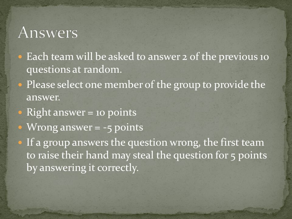 Each team will be asked to answer 2 of the previous 10 questions at random.