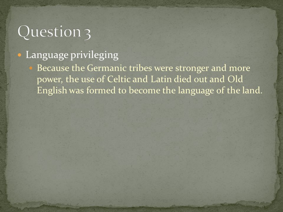 Language privileging Because the Germanic tribes were stronger and more power, the use of Celtic and Latin died out and Old English was formed to become the language of the land.