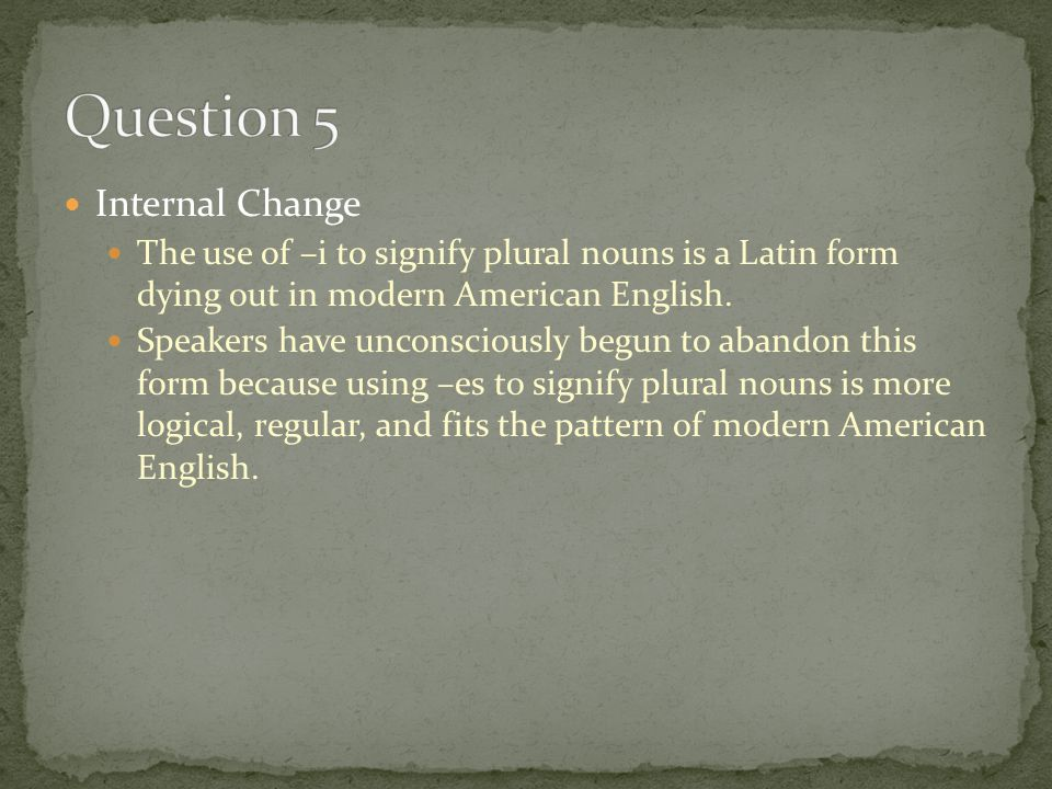 Internal Change The use of –i to signify plural nouns is a Latin form dying out in modern American English.