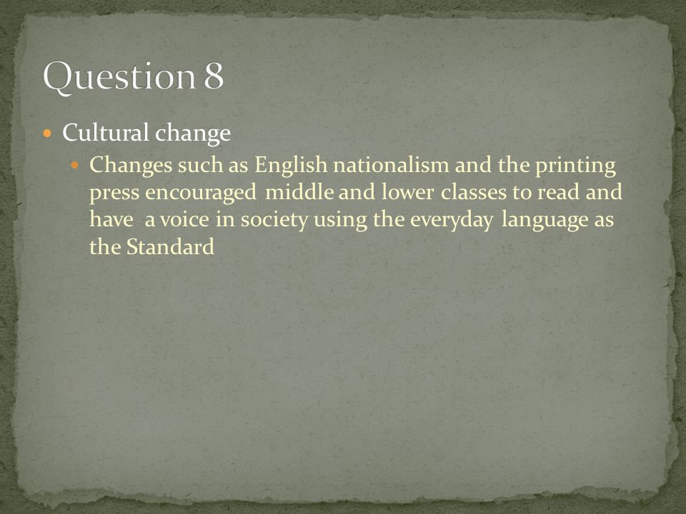 Cultural change Changes such as English nationalism and the printing press encouraged middle and lower classes to read and have a voice in society usi