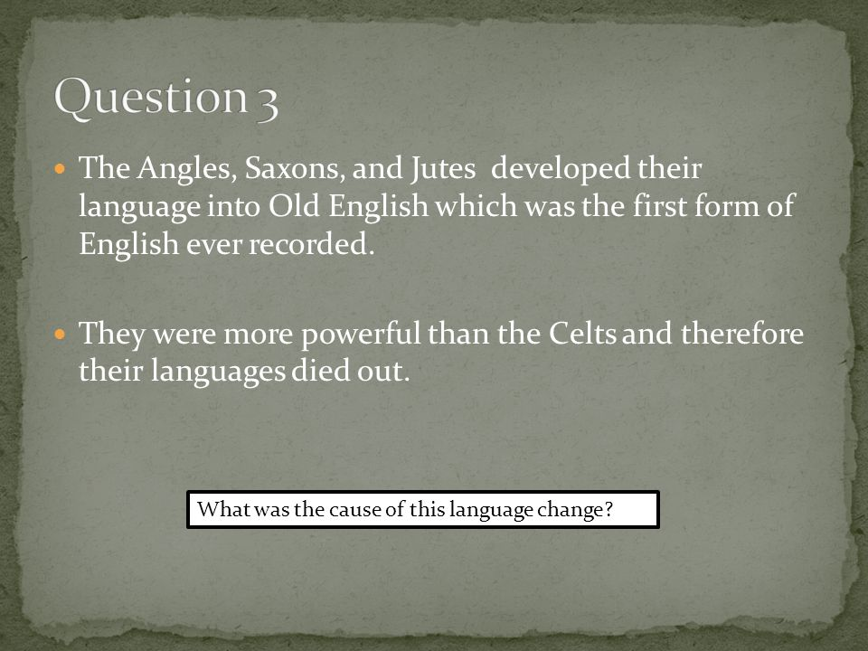 The Angles, Saxons, and Jutes developed their language into Old English which was the first form of English ever recorded.