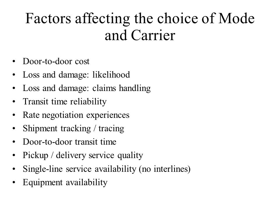 Factors affecting the choice of Mode and Carrier Door-to-door cost Loss and damage: likelihood Loss and damage: claims handling Transit time reliability Rate negotiation experiences Shipment tracking / tracing Door-to-door transit time Pickup / delivery service quality Single-line service availability (no interlines) Equipment availability