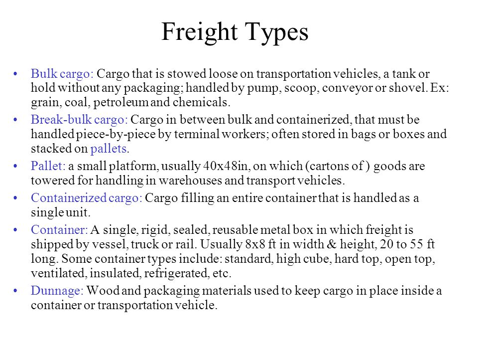 Freight Types Bulk cargo: Cargo that is stowed loose on transportation vehicles, a tank or hold without any packaging; handled by pump, scoop, conveyor or shovel.