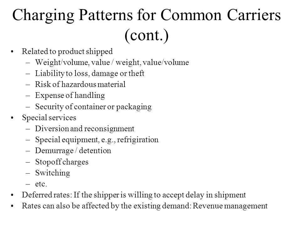 Charging Patterns for Common Carriers (cont.) Related to product shipped –Weight/volume, value / weight, value/volume –Liability to loss, damage or theft –Risk of hazardous material –Expense of handling –Security of container or packaging Special services –Diversion and reconsignment –Special equipment, e.g., refrigiration –Demurrage / detention –Stopoff charges –Switching –etc.