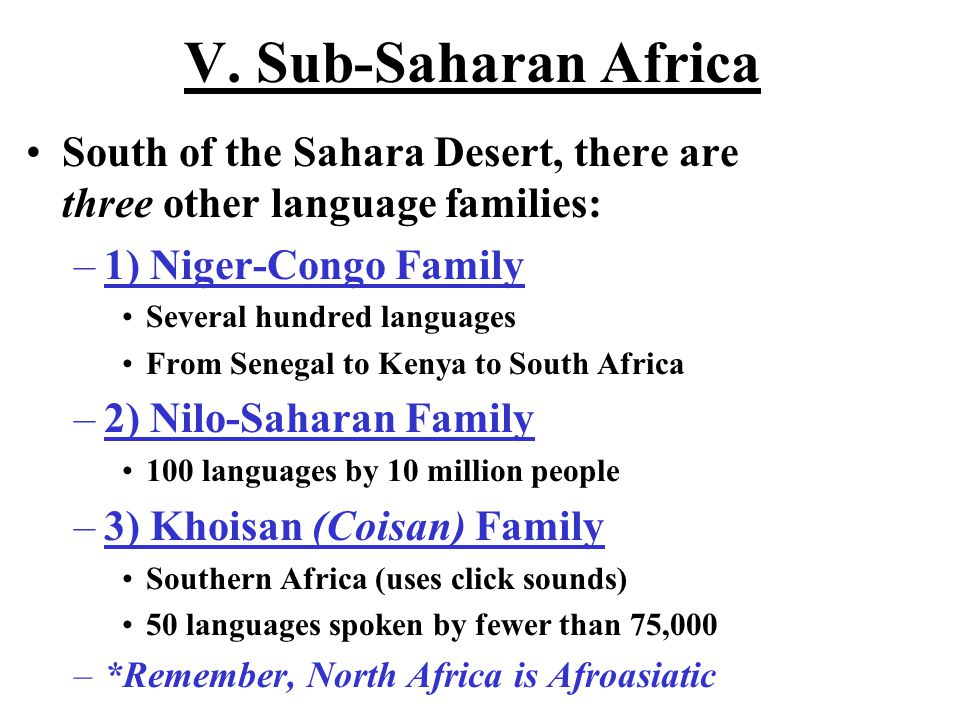 V. Sub-Saharan Africa South of the Sahara Desert, there are three other language families: –1) Niger-Congo Family Several hundred languages From Seneg
