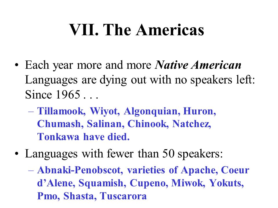 VII. The Americas Each year more and more Native American Languages are dying out with no speakers left: Since 1965... –Tillamook, Wiyot, Algonquian,