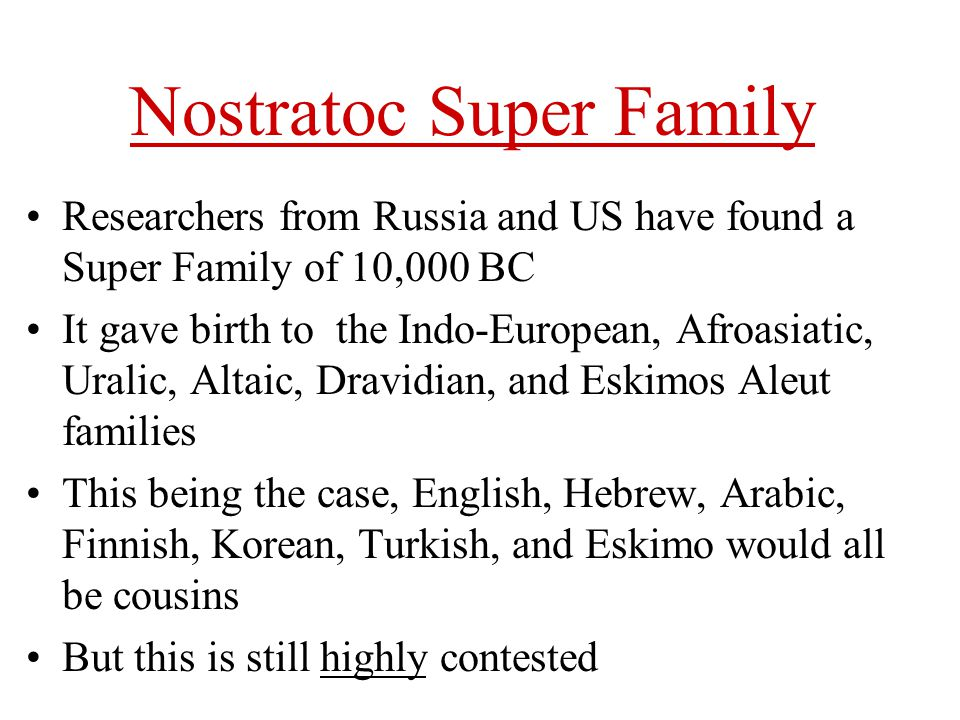Nostratoc Super Family Researchers from Russia and US have found a Super Family of 10,000 BC It gave birth to the Indo-European, Afroasiatic, Uralic,