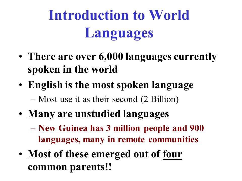 Introduction to World Languages There are over 6,000 languages currently spoken in the world English is the most spoken language –Most use it as their second (2 Billion) Many are unstudied languages –New Guinea has 3 million people and 900 languages, many in remote communities Most of these emerged out of four common parents!!