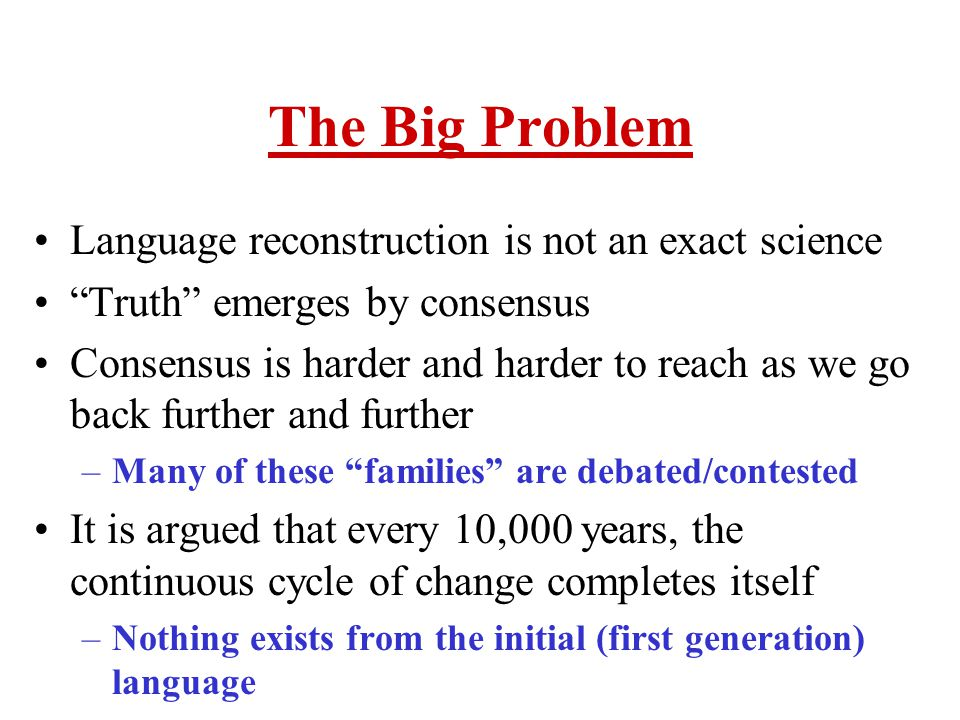 The Big Problem Language reconstruction is not an exact science Truth emerges by consensus Consensus is harder and harder to reach as we go back further and further –Many of these families are debated/contested It is argued that every 10,000 years, the continuous cycle of change completes itself –Nothing exists from the initial (first generation) language