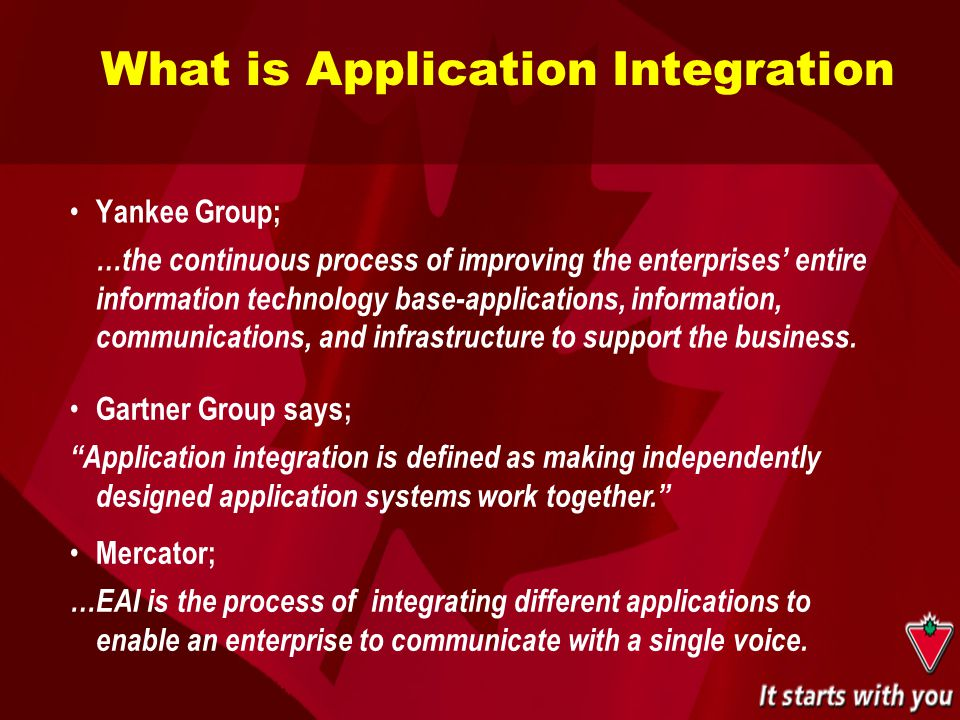 What is Application Integration Yankee Group; …the continuous process of improving the enterprises' entire information technology base-applications, i