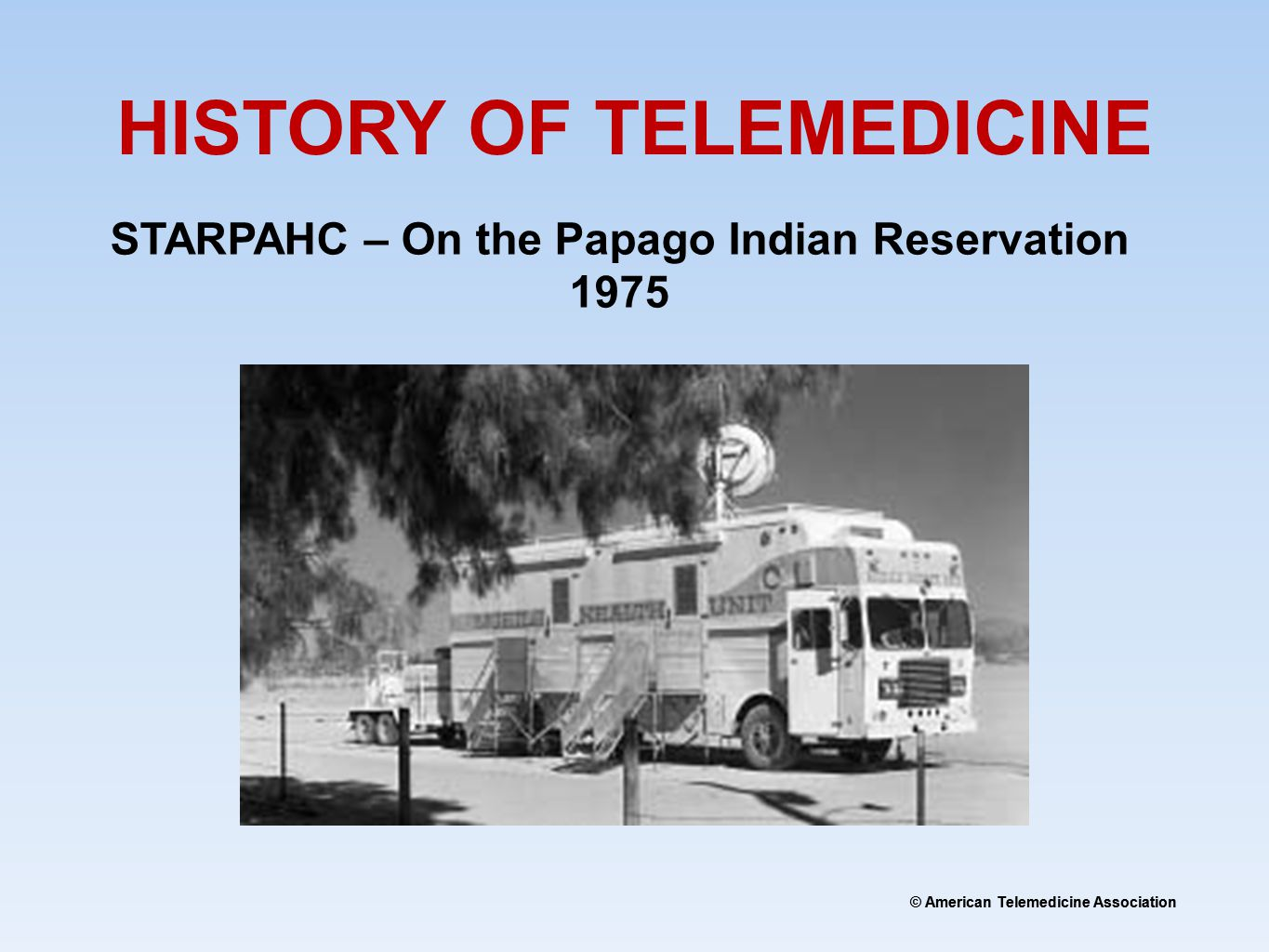 © American Telemedicine Association HISTORY OF TELEMEDICINE STARPAHC – On the Papago Indian Reservation 1975