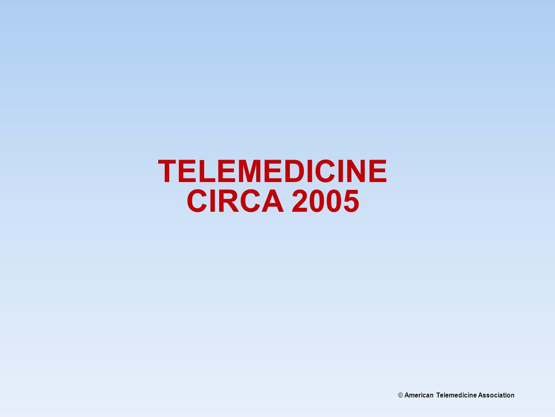 © American Telemedicine Association TELEMEDICINE CIRCA 2005