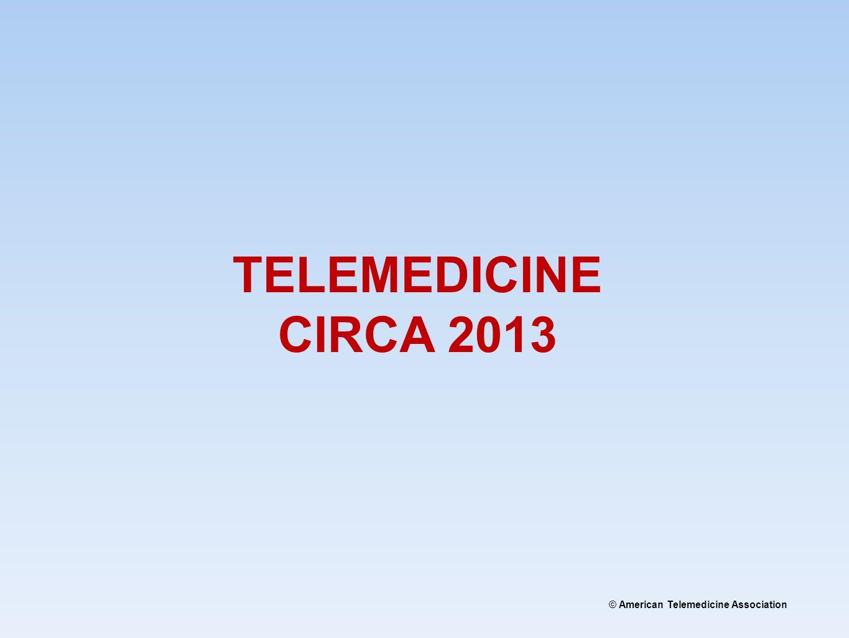 © American Telemedicine Association TELEMEDICINE CIRCA 2013