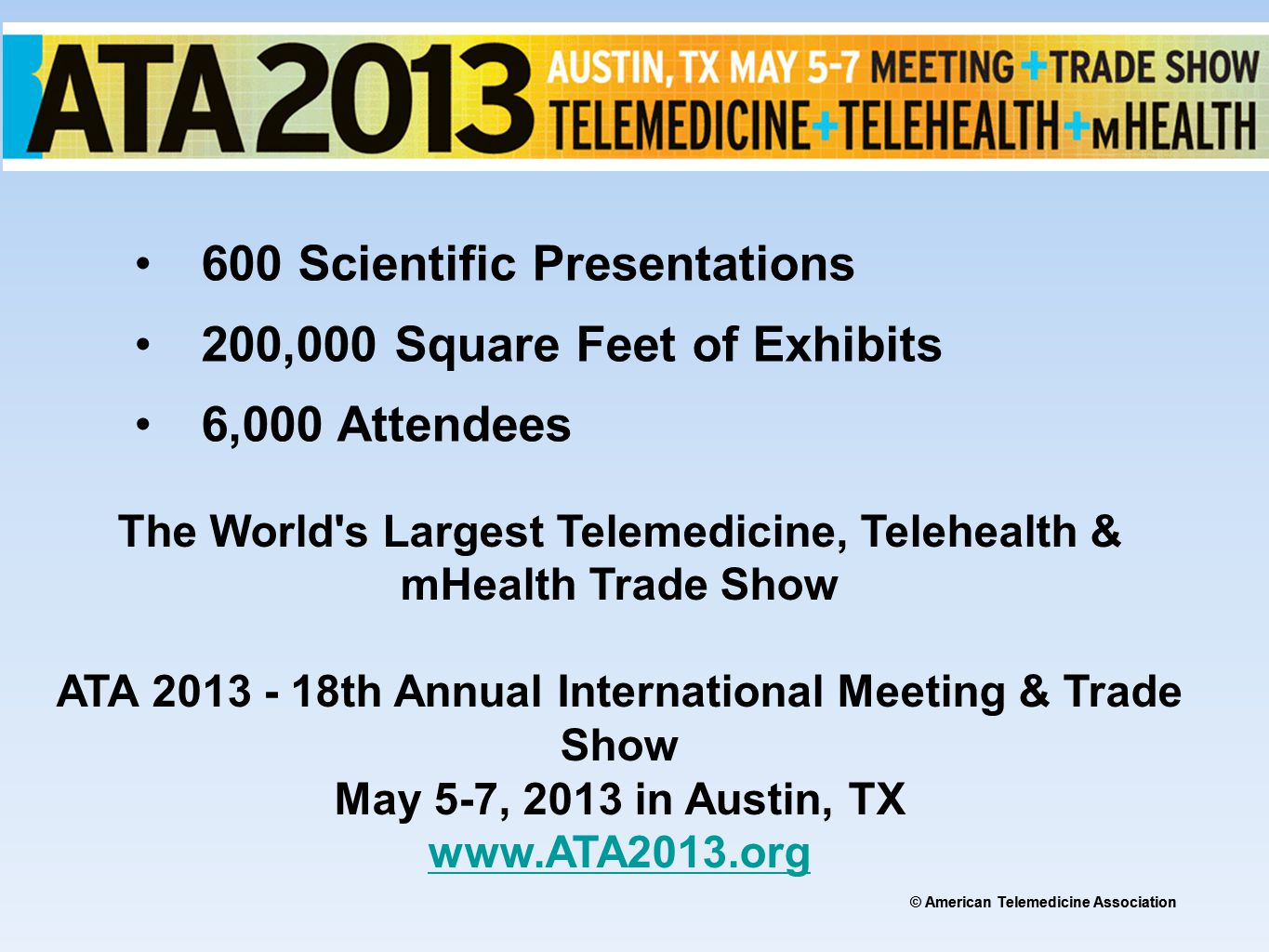 © American Telemedicine Association 600 Scientific Presentations 200,000 Square Feet of Exhibits 6,000 Attendees The World s Largest Telemedicine, Telehealth & mHealth Trade Show ATA 2013 - 18th Annual International Meeting & Trade Show May 5-7, 2013 in Austin, TX www.ATA2013.org www.ATA2013.org
