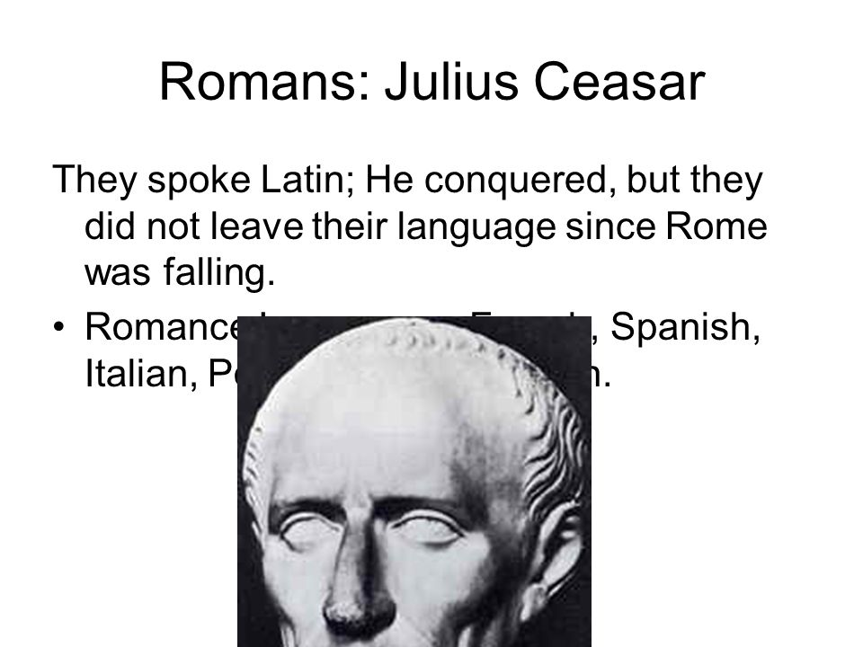 Romans: Julius Ceasar They spoke Latin; He conquered, but they did not leave their language since Rome was falling. Romance Languages: French, Spanish